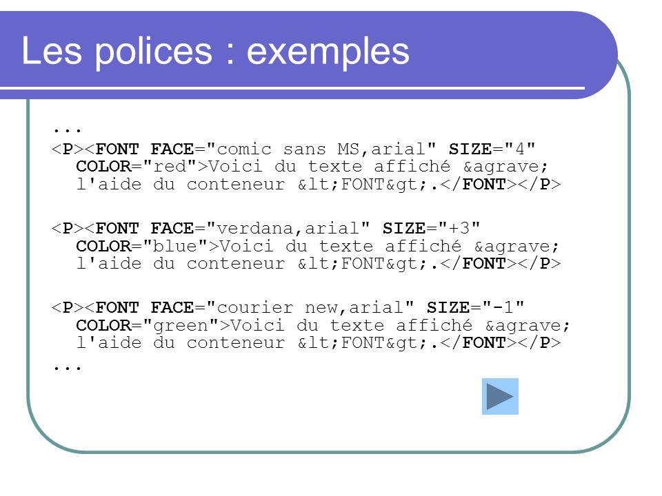 Les polices : exemples ... <P><FONT FACE= comic sans MS,arial SIZE= 4 COLOR= red >Voici du texte affiché à l aide du conteneur <FONT>.</FONT></P>