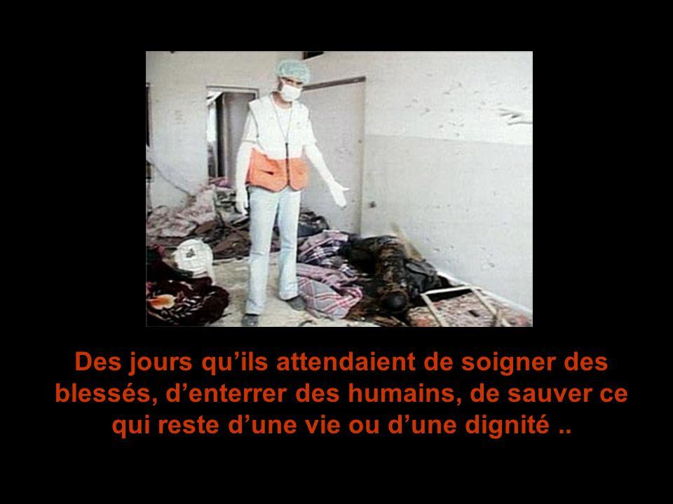 Des jours qu'ils attendaient de soigner des blessés, d'enterrer des humains, de sauver ce qui reste d'une vie ou d'une dignité ..