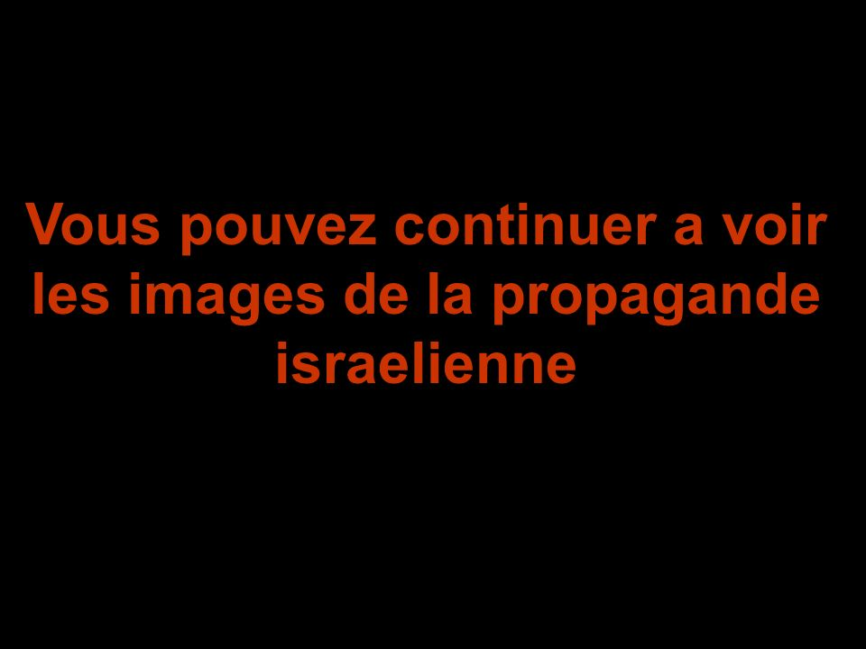 Vous pouvez continuer a voir les images de la propagande israelienne