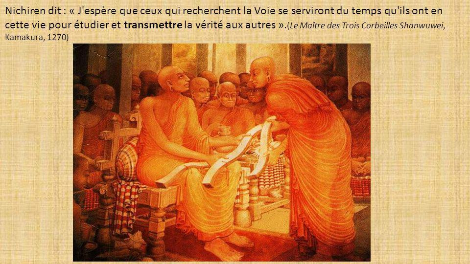 Nichiren dit : « J espère que ceux qui recherchent la Voie se serviront du temps qu ils ont en cette vie pour étudier et transmettre la vérité aux autres ».(Le Maître des Trois Corbeilles Shanwuwei, Kamakura, 1270)