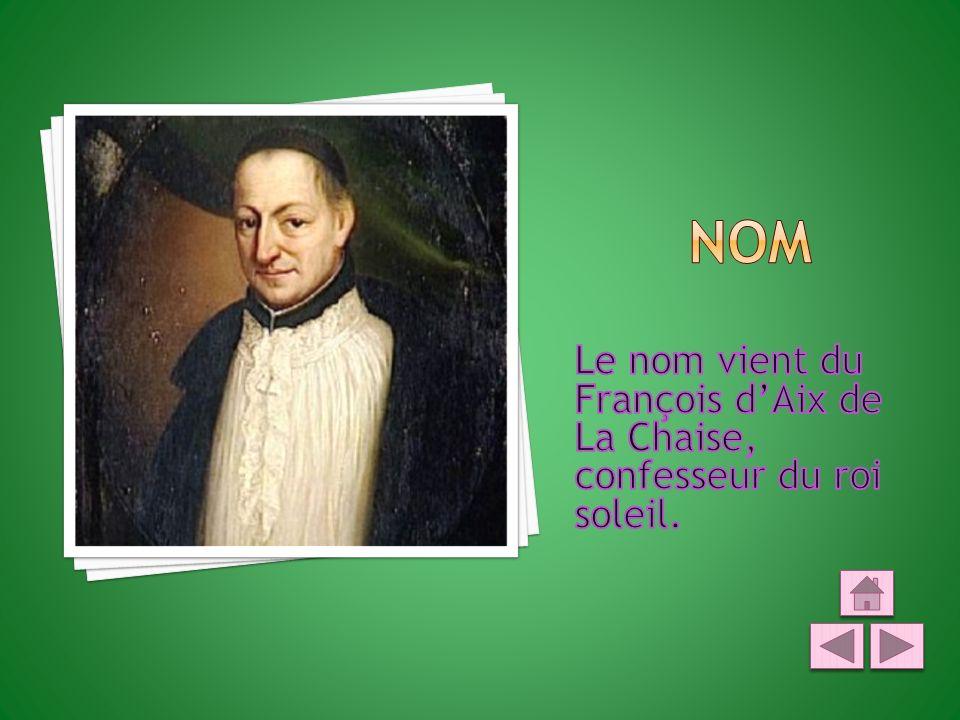 Nom Le nom vient du François d'Aix de La Chaise, confesseur du roi soleil.
