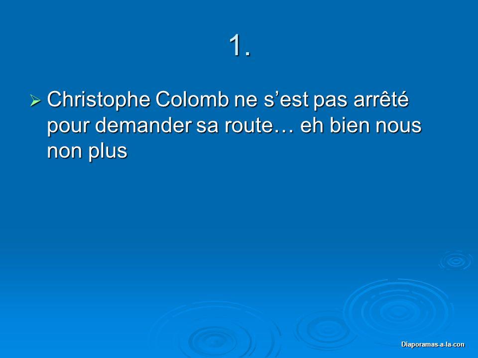 1. Christophe Colomb ne s'est pas arrêté pour demander sa route… eh bien nous non plus.