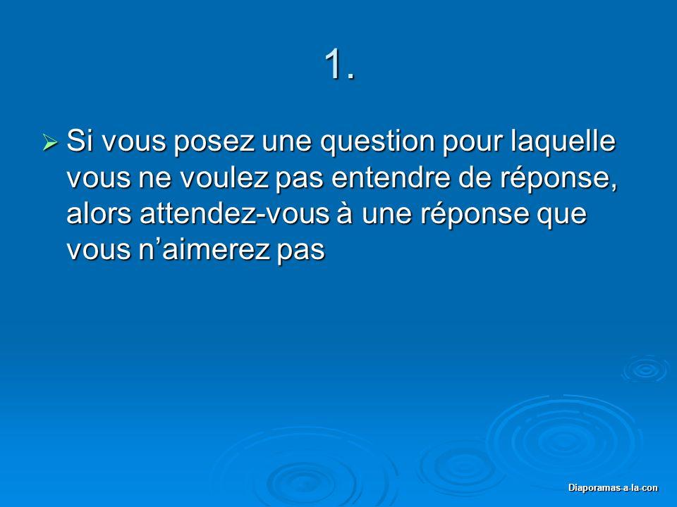 1. Si vous posez une question pour laquelle vous ne voulez pas entendre de réponse, alors attendez-vous à une réponse que vous n'aimerez pas.