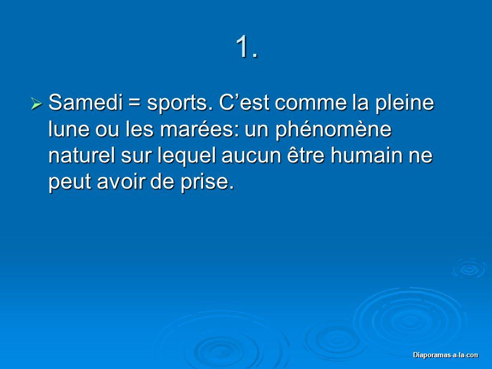 1. Samedi = sports. C'est comme la pleine lune ou les marées: un phénomène naturel sur lequel aucun être humain ne peut avoir de prise.
