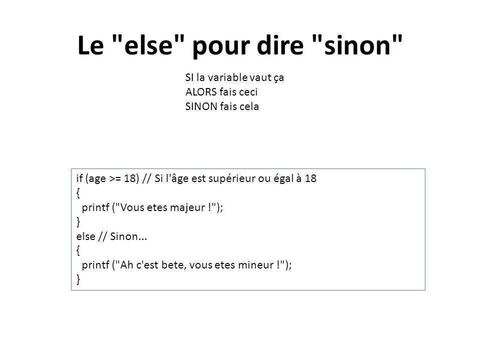 Le else pour dire sinon SI la variable vaut ça ALORS fais ceci SINON fais cela. if (age >= 18) // Si l âge est supérieur ou égal à 18.