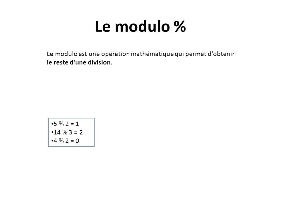 Le modulo % Le modulo est une opération mathématique qui permet d obtenir le reste d une division. 5 % 2 = 1.