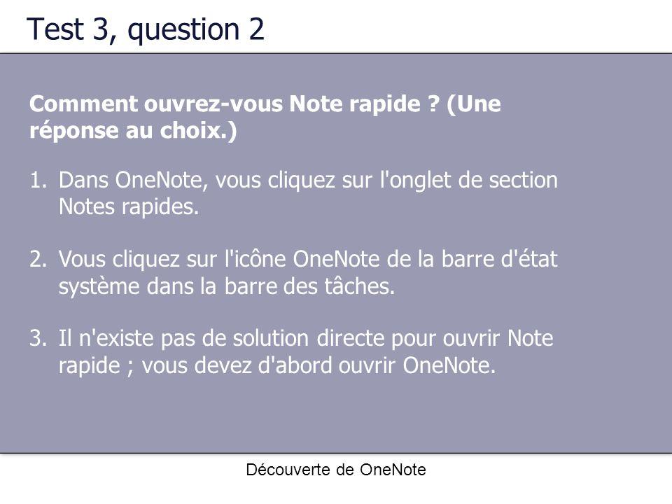 Test 3, question 2 Comment ouvrez-vous Note rapide (Une réponse au choix.) Dans OneNote, vous cliquez sur l onglet de section Notes rapides.