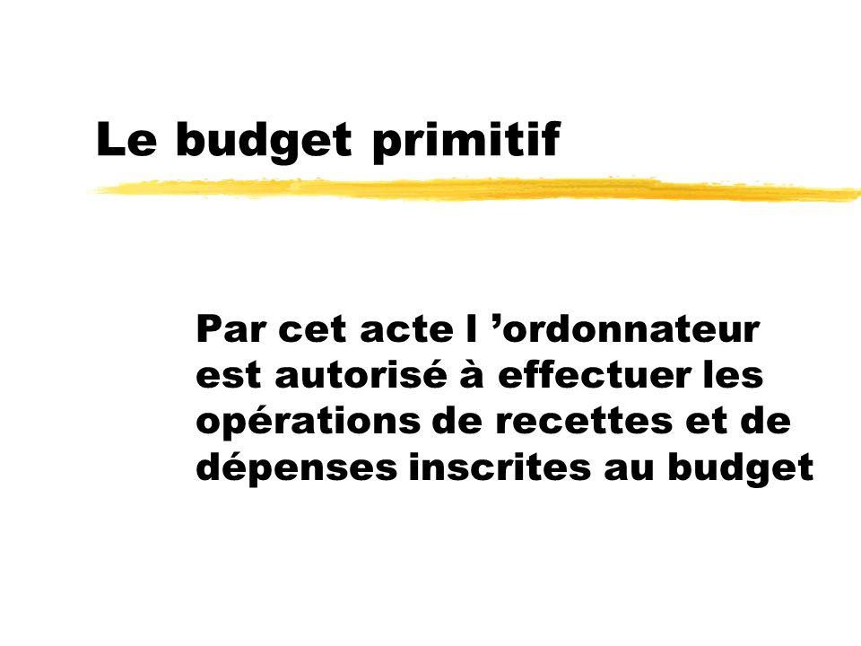 Le budget primitif Par cet acte l 'ordonnateur est autorisé à effectuer les opérations de recettes et de dépenses inscrites au budget.