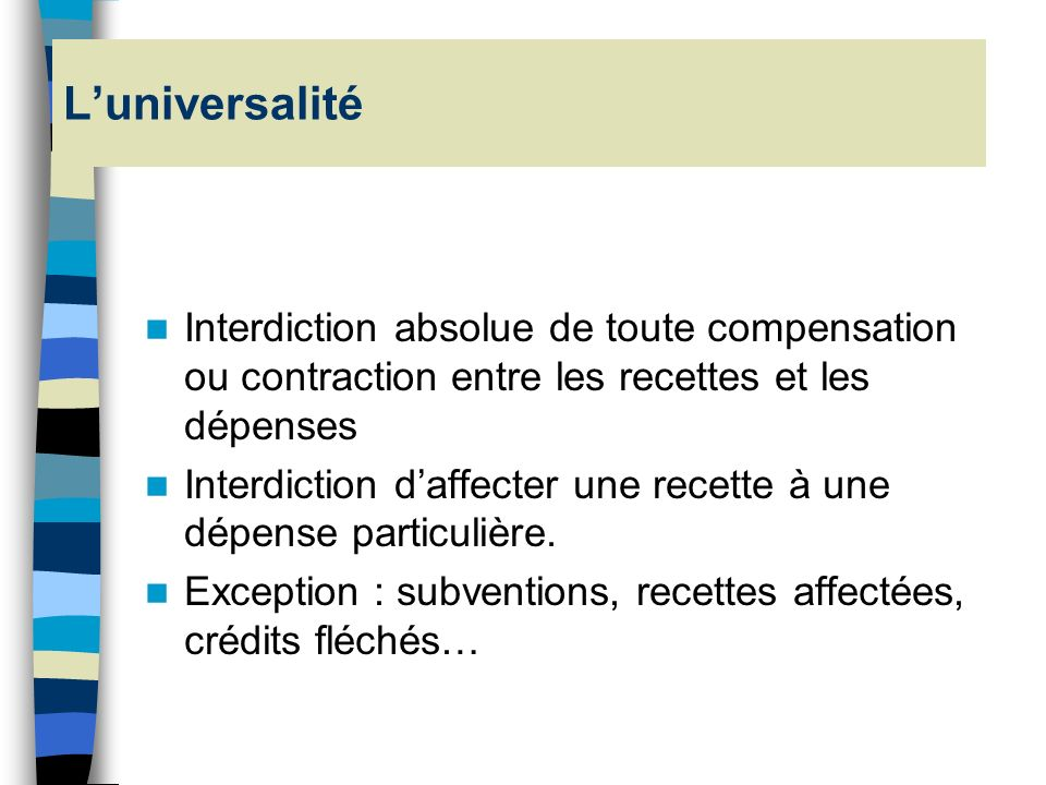 L'universalité Interdiction absolue de toute compensation ou contraction entre les recettes et les dépenses.