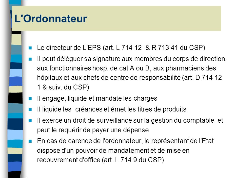 L Ordonnateur Le directeur de L EPS (art. L 714 12 & R 713 41 du CSP)