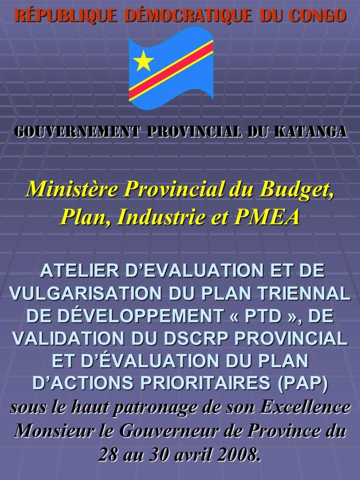 RÉPUBLIQUE DÉMOCRATIQUE DU CONGO Gouvernement Provincial du Katanga Ministère Provincial du Budget, Plan, Industrie et PMEA ATELIER D'EVALUATION ET DE VULGARISATION DU PLAN TRIENNAL DE DÉVELOPPEMENT « PTD », DE VALIDATION DU DSCRP PROVINCIAL ET D'ÉVALUATION DU PLAN D'ACTIONS PRIORITAIRES (PAP) sous le haut patronage de son Excellence Monsieur le Gouverneur de Province du 28 au 30 avril 2008.