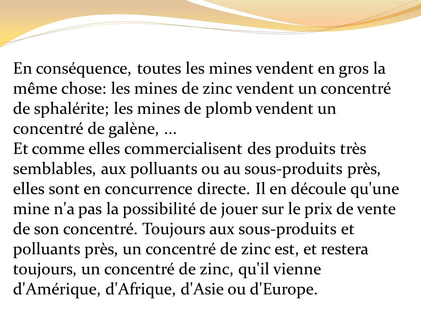 En conséquence, toutes les mines vendent en gros la même chose: les mines de zinc vendent un concentré de sphalérite; les mines de plomb vendent un concentré de galène, ...