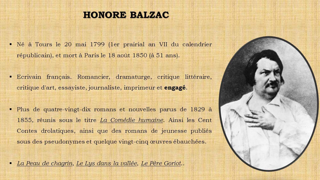 HONORE BALZAC Né à Tours le 20 mai 1799 (1er prairial an VII du calendrier républicain), et mort à Paris le 18 août 1850 (à 51 ans).