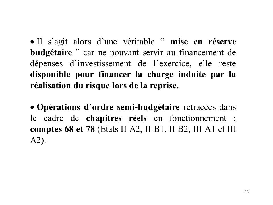 Il s'agit alors d'une véritable mise en réserve budgétaire car ne pouvant servir au financement de dépenses d'investissement de l'exercice, elle reste disponible pour financer la charge induite par la réalisation du risque lors de la reprise.