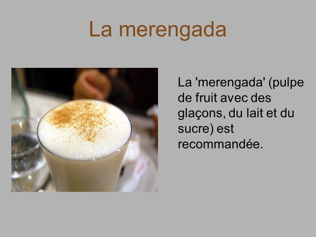 La merengada La merengada (pulpe de fruit avec des glaçons, du lait et du sucre) est recommandée.