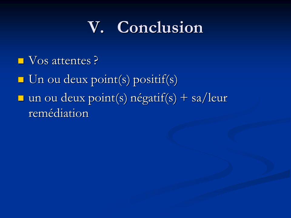 V. Conclusion Vos attentes Un ou deux point(s) positif(s)