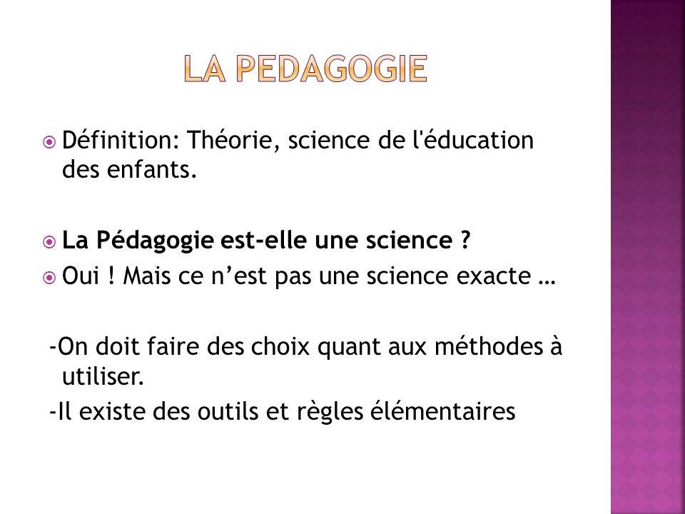 LA PEDAGOGIE Définition: Théorie, science de l éducation des enfants.