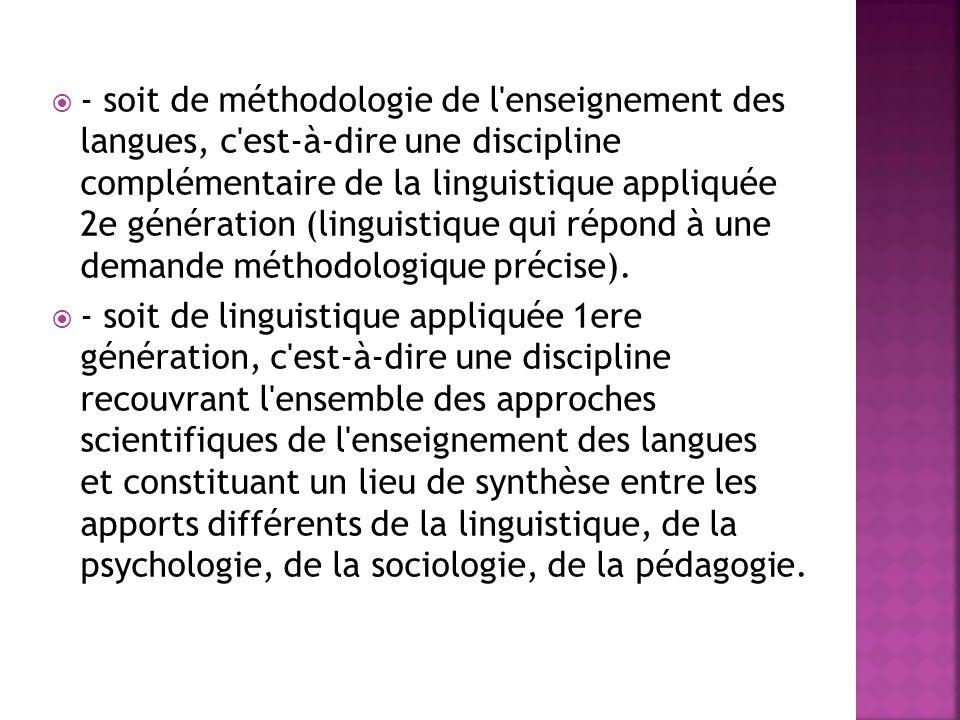 - soit de méthodologie de l enseignement des langues, c est-à-dire une discipline complémentaire de la linguistique appliquée 2e génération (linguistique qui répond à une demande méthodologique précise).