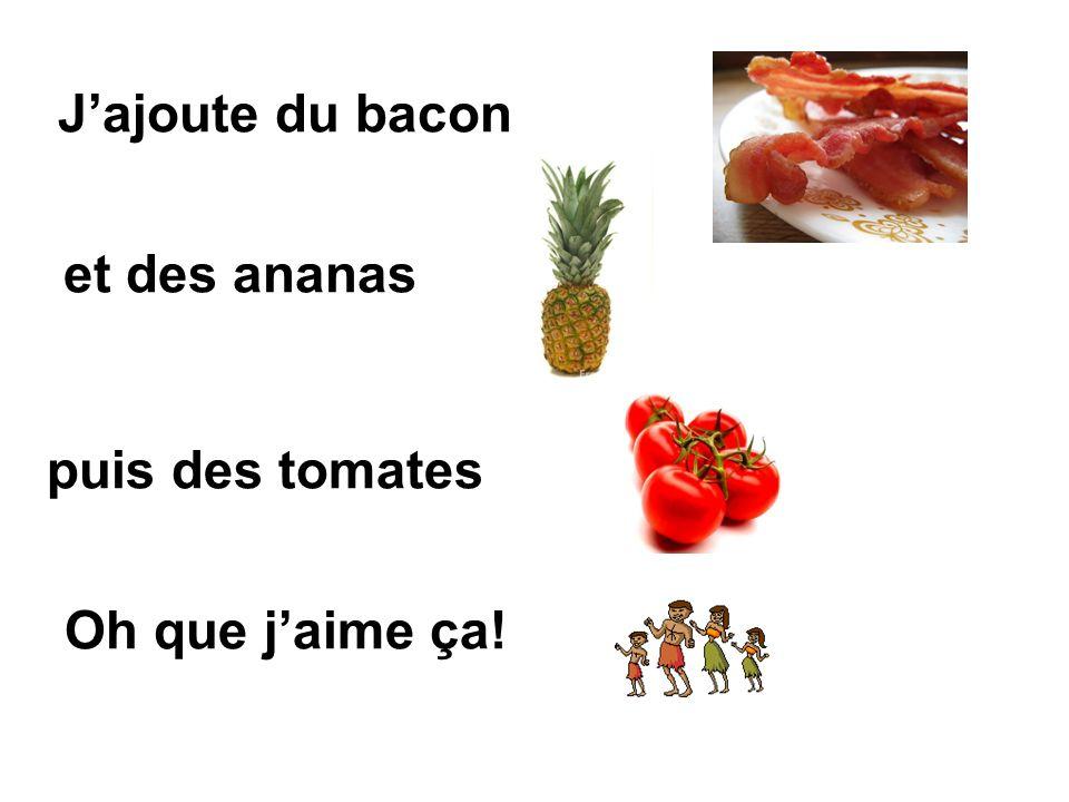 J'ajoute du bacon et des ananas puis des tomates Oh que j'aime ça!