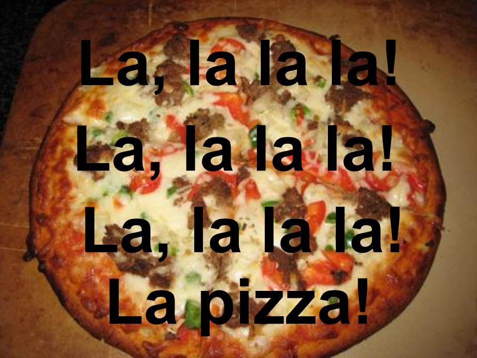 La, la la la! La, la la la! La, la la la! La pizza!