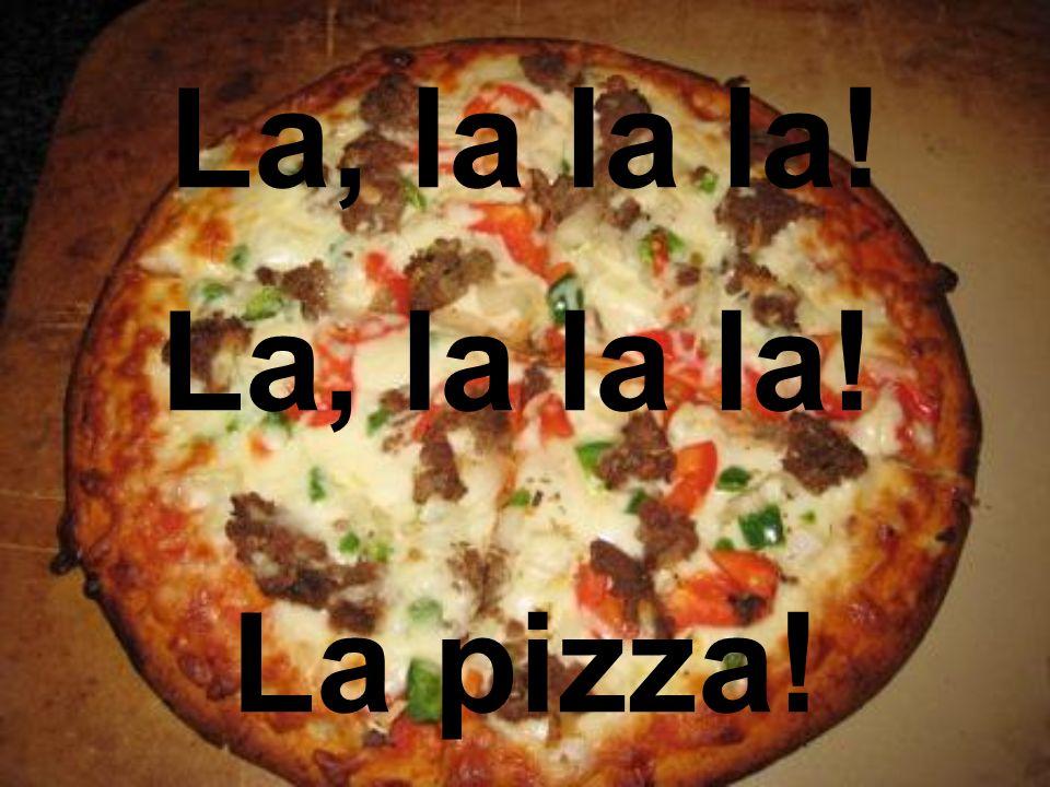 La, la la la! La, la la la! La pizza!