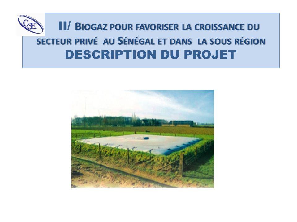 II/ Biogaz pour favoriser la croissance du secteur privé au Sénégal et dans la sous région DESCRIPTION DU PROJET