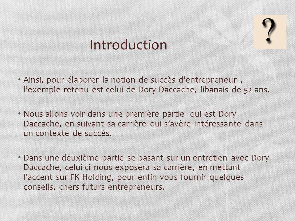 Introduction Ainsi, pour élaborer la notion de succès d'entrepreneur , l'exemple retenu est celui de Dory Daccache, libanais de 52 ans.