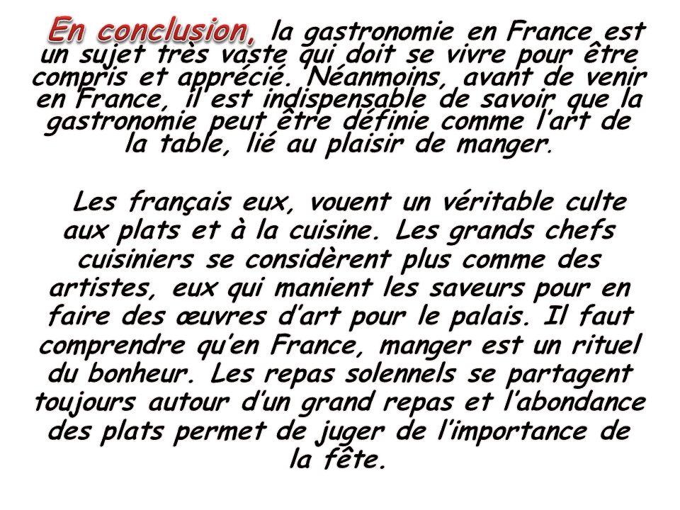 En conclusion, la gastronomie en France est un sujet très vaste qui doit se vivre pour être compris et apprécié. Néanmoins, avant de venir en France, il est indispensable de savoir que la gastronomie peut être définie comme l'art de la table, lié au plaisir de manger.