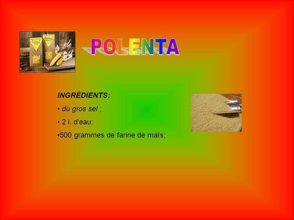 POLENTA INGRÉDIENTS: du gros sel ; 2 l. d eau;