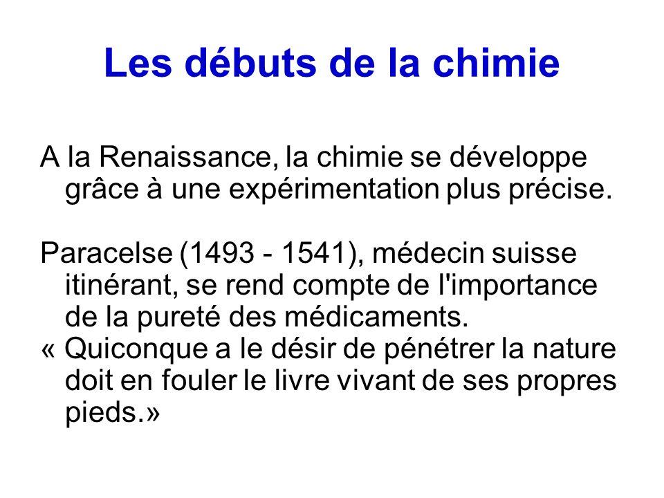Les débuts de la chimie A la Renaissance, la chimie se développe grâce à une expérimentation plus précise.