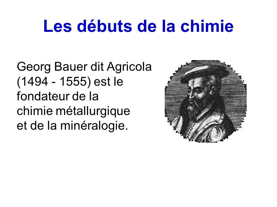 Les débuts de la chimie Georg Bauer dit Agricola (1494 - 1555) est le