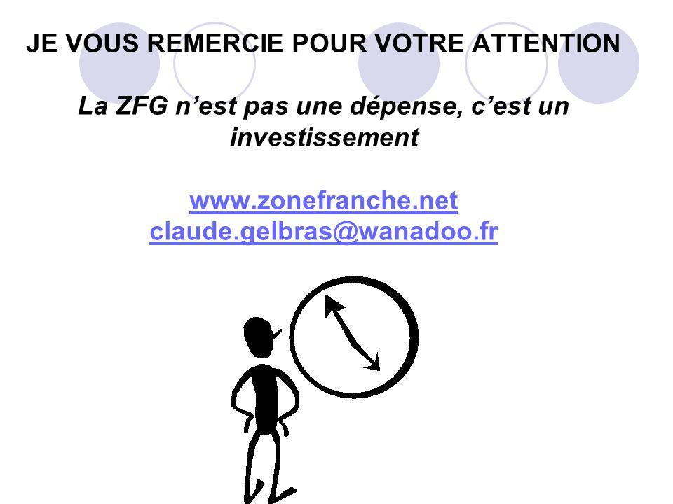 JE VOUS REMERCIE POUR VOTRE ATTENTION La ZFG n'est pas une dépense, c'est un investissement www.zonefranche.net claude.gelbras@wanadoo.fr