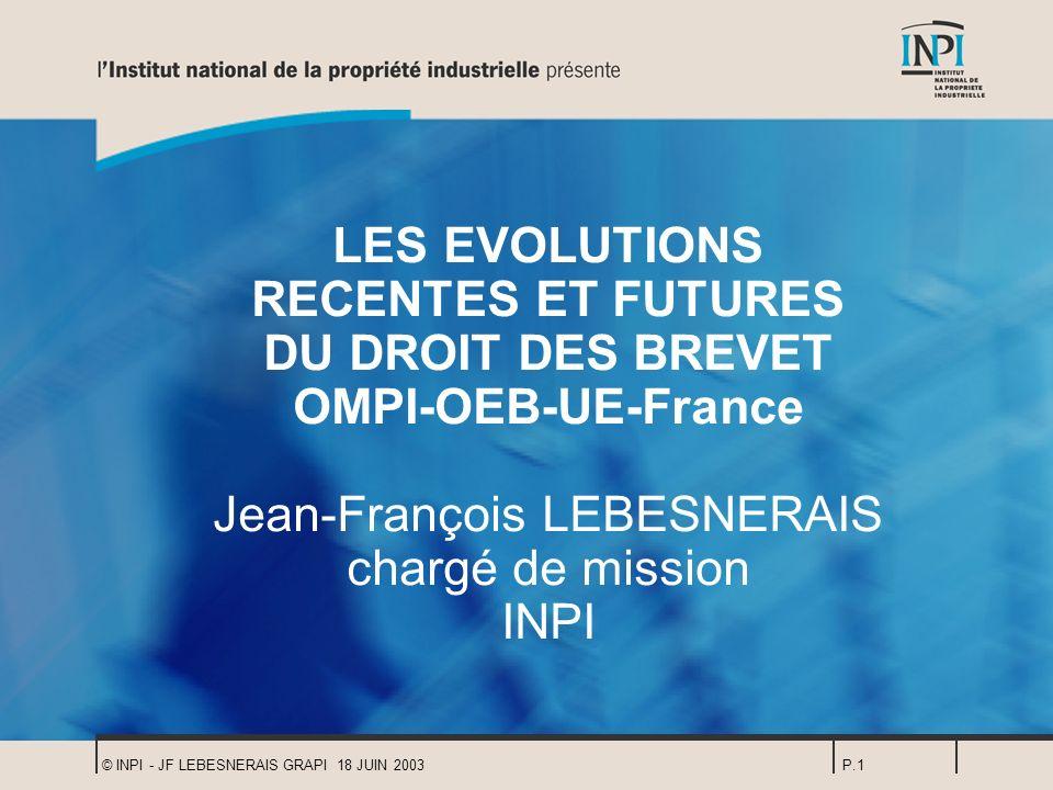 LES EVOLUTIONS RECENTES ET FUTURES DU DROIT DES BREVET OMPI-OEB-UE-France Jean-François LEBESNERAIS chargé de mission INPI
