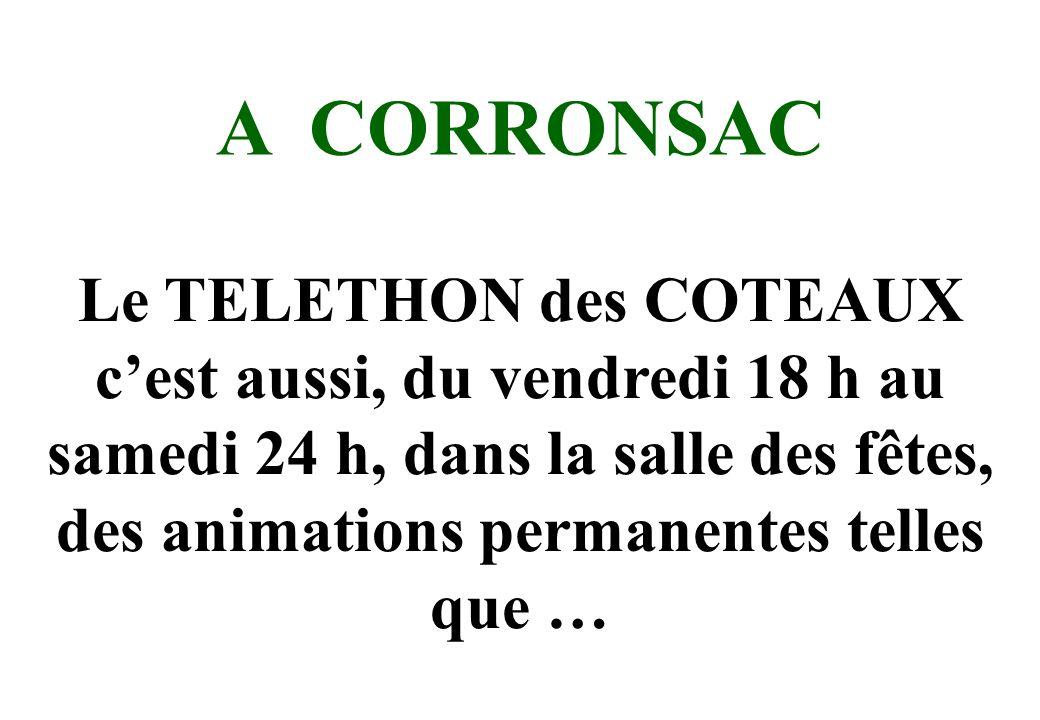 A CORRONSAC Le TELETHON des COTEAUX c'est aussi, du vendredi 18 h au samedi 24 h, dans la salle des fêtes, des animations permanentes telles que …