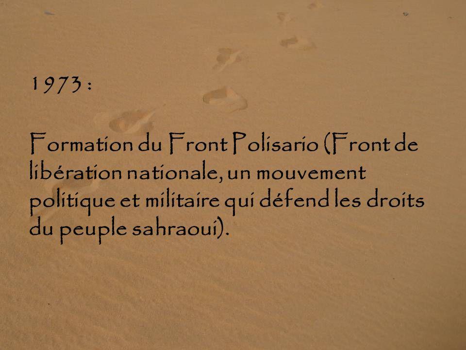 1973 : Formation du Front Polisario (Front de libération nationale, un mouvement politique et militaire qui défend les droits du peuple sahraoui).