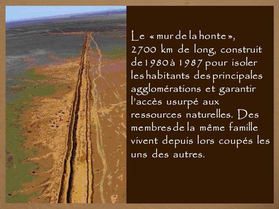 Le « mur de la honte », 2700 km de long, construit de1980 à 1987 pour isoler les habitants des principales agglomérations et garantir l'accès usurpé aux ressources naturelles.