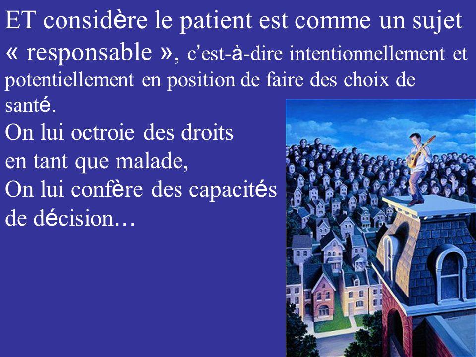 ET considère le patient est comme un sujet « responsable », c'est-à-dire intentionnellement et potentiellement en position de faire des choix de santé.