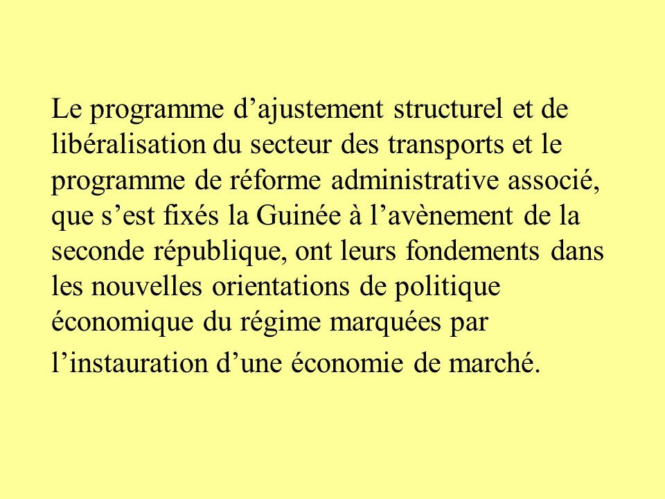 Le programme d'ajustement structurel et de libéralisation du secteur des transports et le programme de réforme administrative associé, que s'est fixés la Guinée à l'avènement de la seconde république, ont leurs fondements dans les nouvelles orientations de politique économique du régime marquées par l'instauration d'une économie de marché.