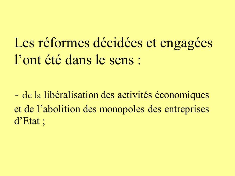 Les réformes décidées et engagées l'ont été dans le sens : - de la libéralisation des activités économiques et de l'abolition des monopoles des entreprises d'Etat ;