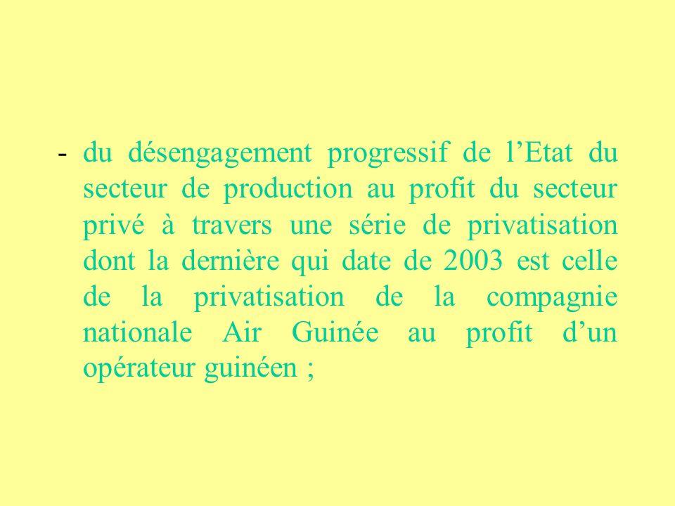 - du désengagement progressif de l'Etat du secteur de production au profit du secteur privé à travers une série de privatisation dont la dernière qui date de 2003 est celle de la privatisation de la compagnie nationale Air Guinée au profit d'un opérateur guinéen ;