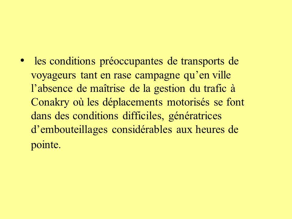 les conditions préoccupantes de transports de voyageurs tant en rase campagne qu'en ville l'absence de maîtrise de la gestion du trafic à Conakry où les déplacements motorisés se font dans des conditions difficiles, génératrices d'embouteillages considérables aux heures de pointe.