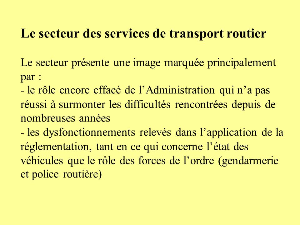 Le secteur des services de transport routier Le secteur présente une image marquée principalement par : - le rôle encore effacé de l'Administration qui n'a pas réussi à surmonter les difficultés rencontrées depuis de nombreuses années - les dysfonctionnements relevés dans l'application de la réglementation, tant en ce qui concerne l'état des véhicules que le rôle des forces de l'ordre (gendarmerie et police routière)