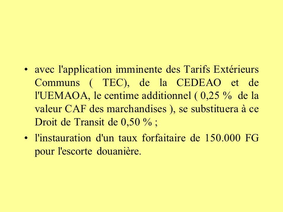 avec l application imminente des Tarifs Extérieurs Communs ( TEC), de la CEDEAO et de l UEMAOA, le centime additionnel ( 0,25 % de la valeur CAF des marchandises ), se substituera à ce Droit de Transit de 0,50 % ;