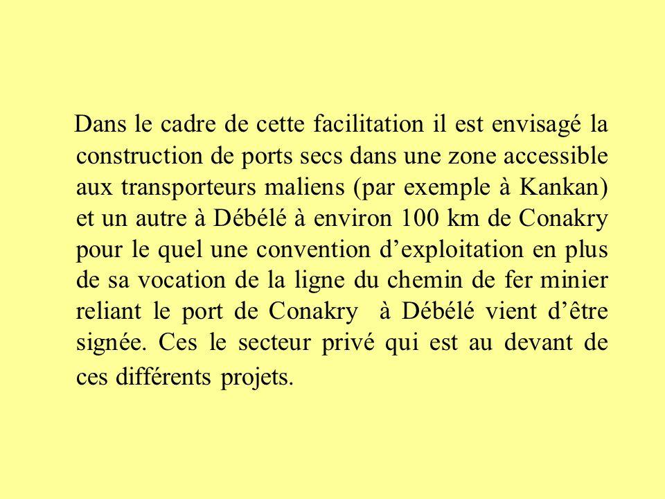 Dans le cadre de cette facilitation il est envisagé la construction de ports secs dans une zone accessible aux transporteurs maliens (par exemple à Kankan) et un autre à Débélé à environ 100 km de Conakry pour le quel une convention d'exploitation en plus de sa vocation de la ligne du chemin de fer minier reliant le port de Conakry à Débélé vient d'être signée.