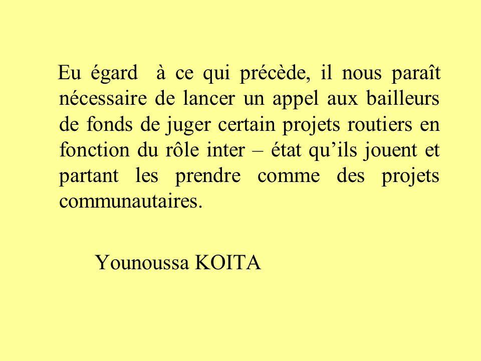 Eu égard à ce qui précède, il nous paraît nécessaire de lancer un appel aux bailleurs de fonds de juger certain projets routiers en fonction du rôle inter – état qu'ils jouent et partant les prendre comme des projets communautaires.
