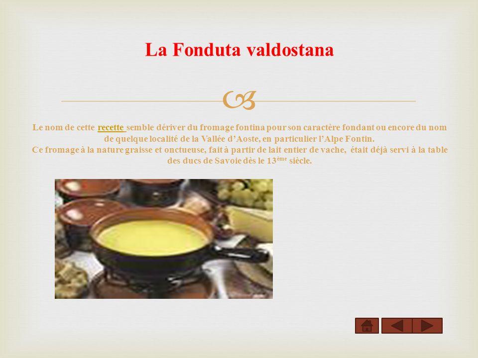 La Fonduta valdostana Le nom de cette recette semble dériver du fromage fontina pour son caractère fondant ou encore du nom de quelque localité de la Vallée d'Aoste, en particulier l'Alpe Fontin.