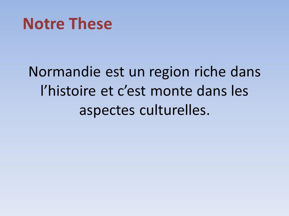 Notre These Normandie est un region riche dans l'histoire et c'est monte dans les aspectes culturelles.
