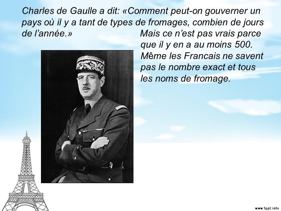 Charles de Gaulle a dit: «Comment peut-on gouverner un pays où il y a tant de types de fromages, combien de jours de l'année.» Mais ce n'est pas vrais parce que il y en a au moins 500.