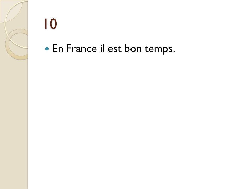 10 En France il est bon temps. En France il fait beau.