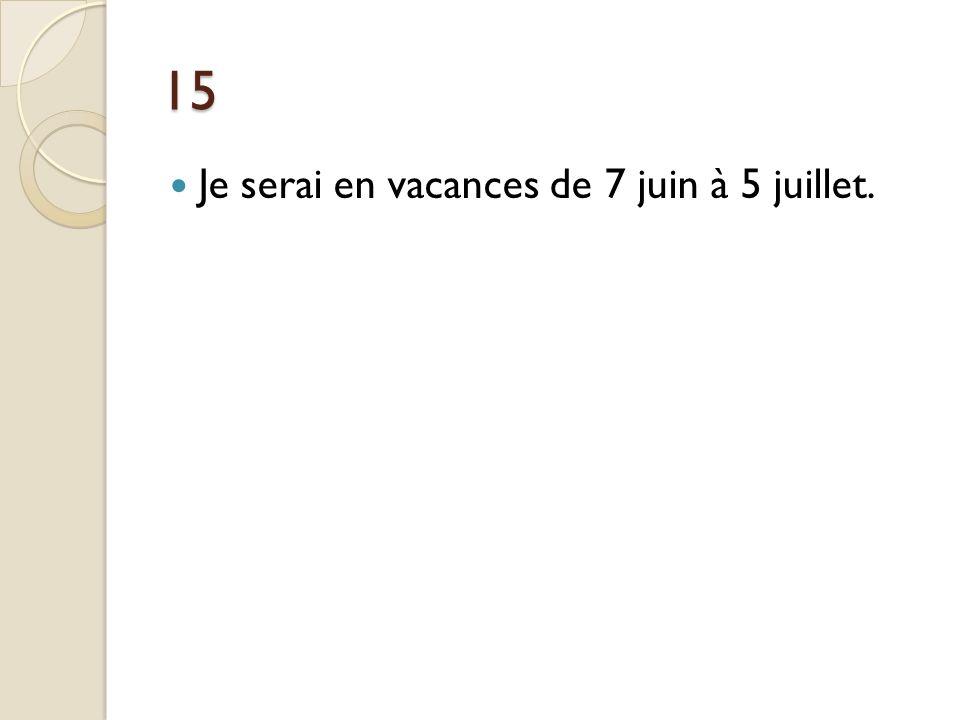 15 Je serai en vacances de 7 juin à 5 juillet.